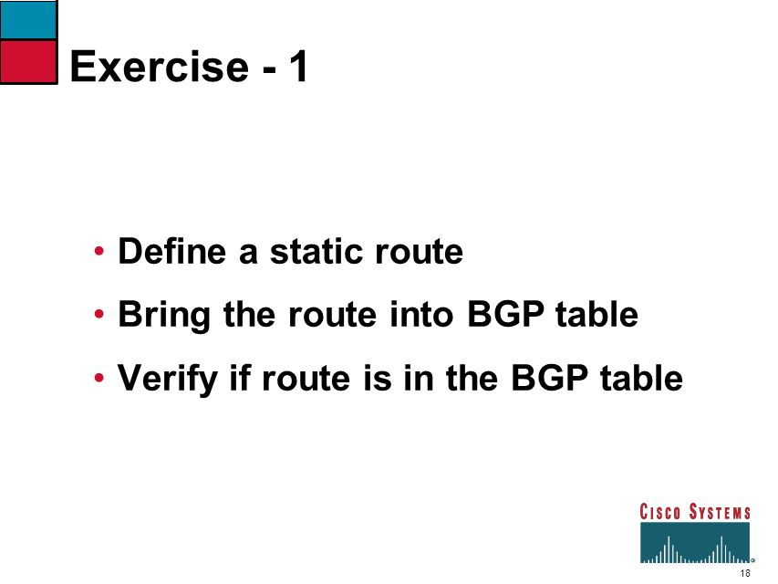 Exercise - 1 Define a static route Bring the route into BGP table