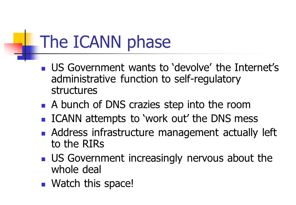 The ICANN phase US Government wants to 'devolve' the Internet's administrative function to self-regulatory structures.
