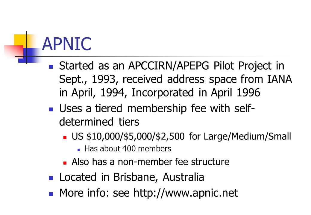 APNIC Started as an APCCIRN/APEPG Pilot Project in Sept., 1993, received address space from IANA in April, 1994, Incorporated in April 1996.