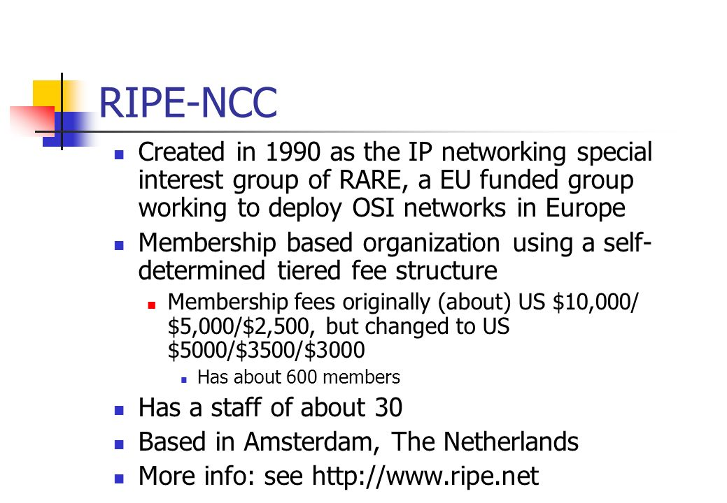 RIPE-NCC Created in 1990 as the IP networking special interest group of RARE, a EU funded group working to deploy OSI networks in Europe.