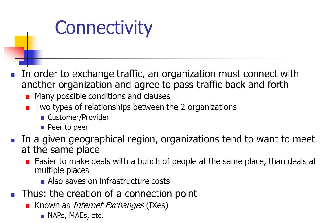 Connectivity In order to exchange traffic, an organization must connect with another organization and agree to pass traffic back and forth.