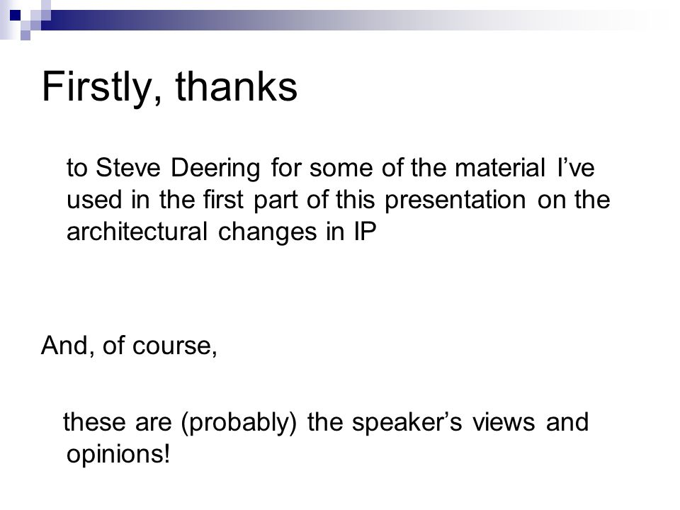 Firstly, thanks to Steve Deering for some of the material I've used in the first part of this presentation on the architectural changes in IP.