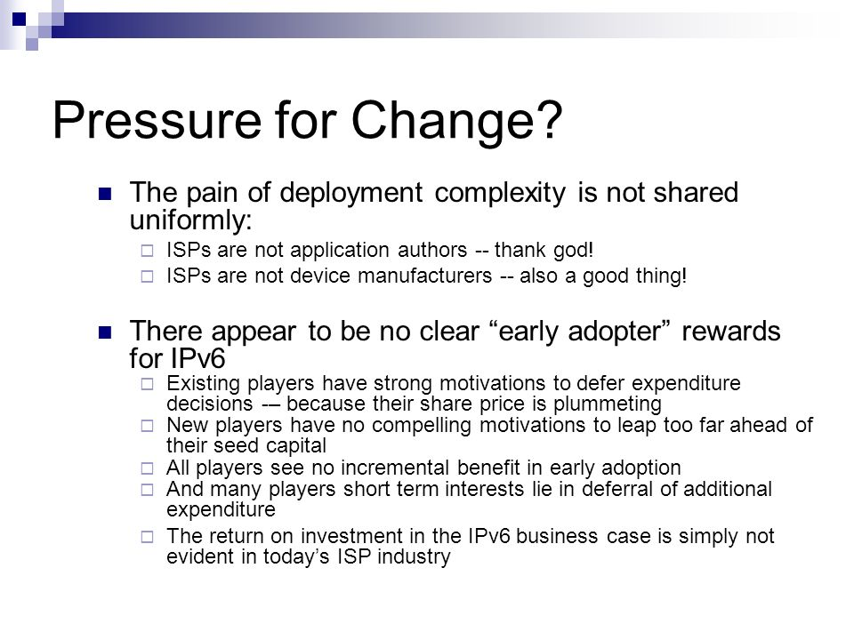 Pressure for Change The pain of deployment complexity is not shared uniformly: ISPs are not application authors -- thank god!