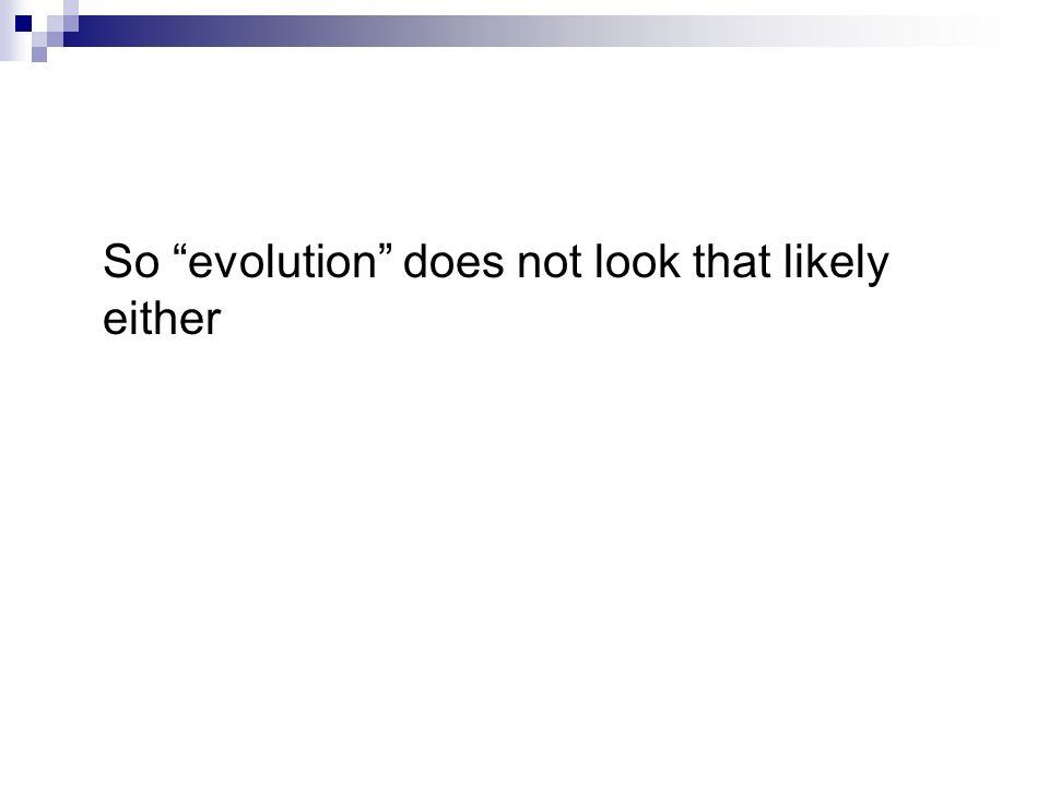So evolution does not look that likely either