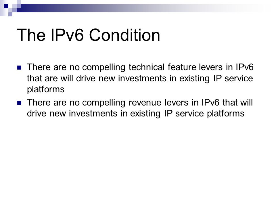 The IPv6 Condition There are no compelling technical feature levers in IPv6 that are will drive new investments in existing IP service platforms.