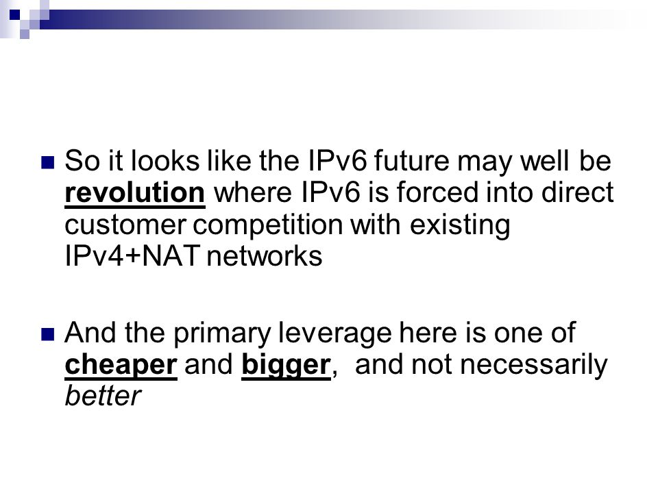 So it looks like the IPv6 future may well be revolution where IPv6 is forced into direct customer competition with existing IPv4+NAT networks