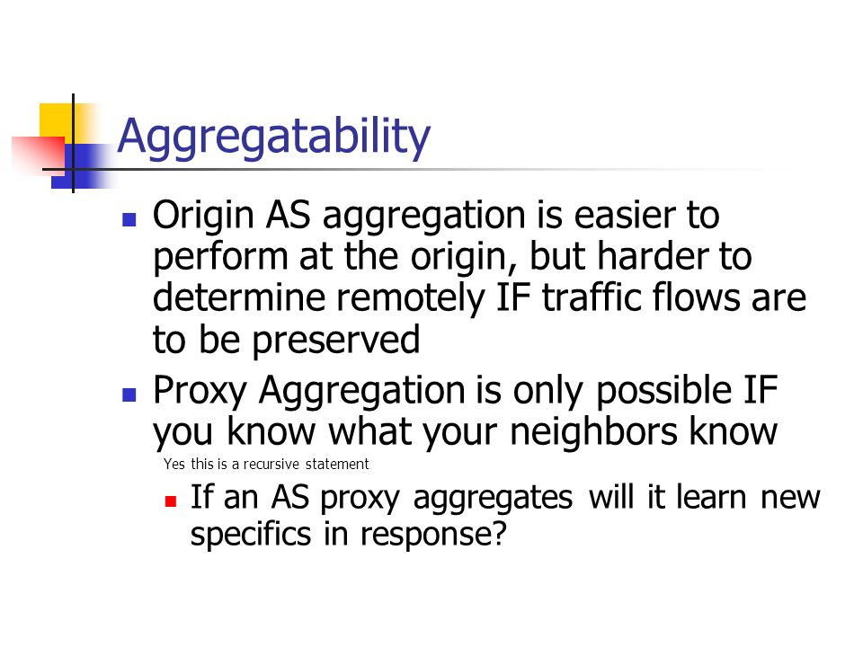 Aggregatability Origin AS aggregation is easier to perform at the origin, but harder to determine remotely IF traffic flows are to be preserved.