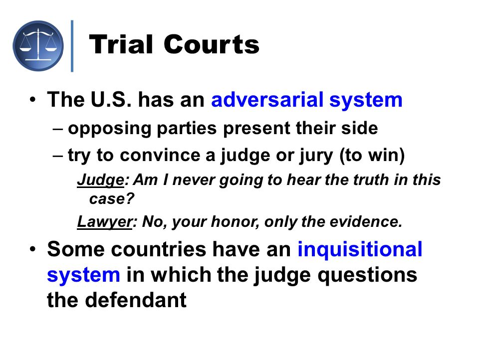 Trial Courts The U.S. has an adversarial system