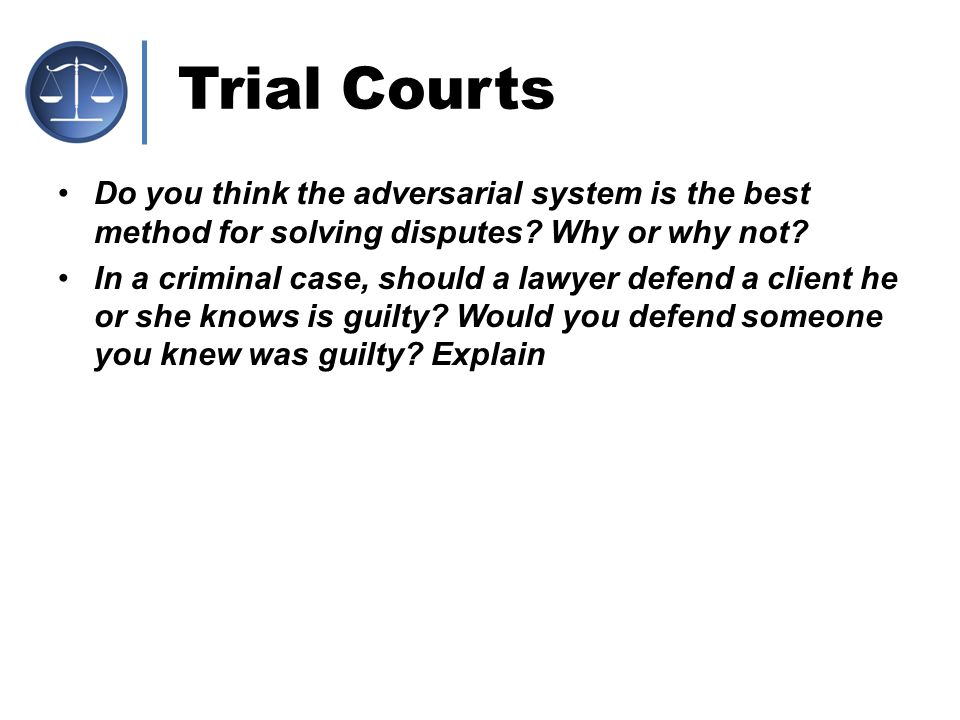 Trial Courts Do you think the adversarial system is the best method for solving disputes Why or why not