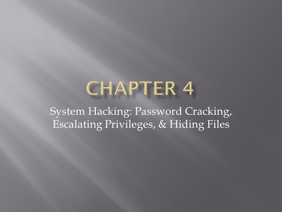 Chapter 4 System Hacking: Password Cracking, Escalating Privileges, &  Hiding Files