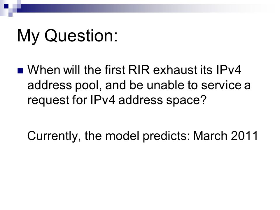 My Question: When will the first RIR exhaust its IPv4 address pool, and be unable to service a request for IPv4 address space