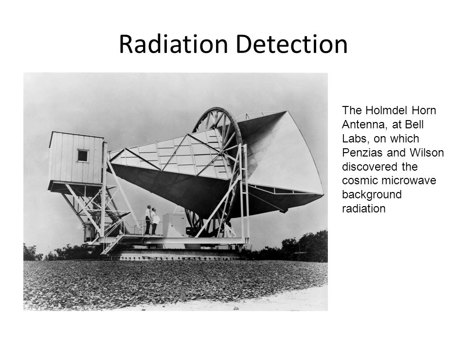 Radiation Detection The Holmdel Horn Antenna, at Bell Labs, on which Penzias and Wilson discovered the cosmic microwave background radiation.