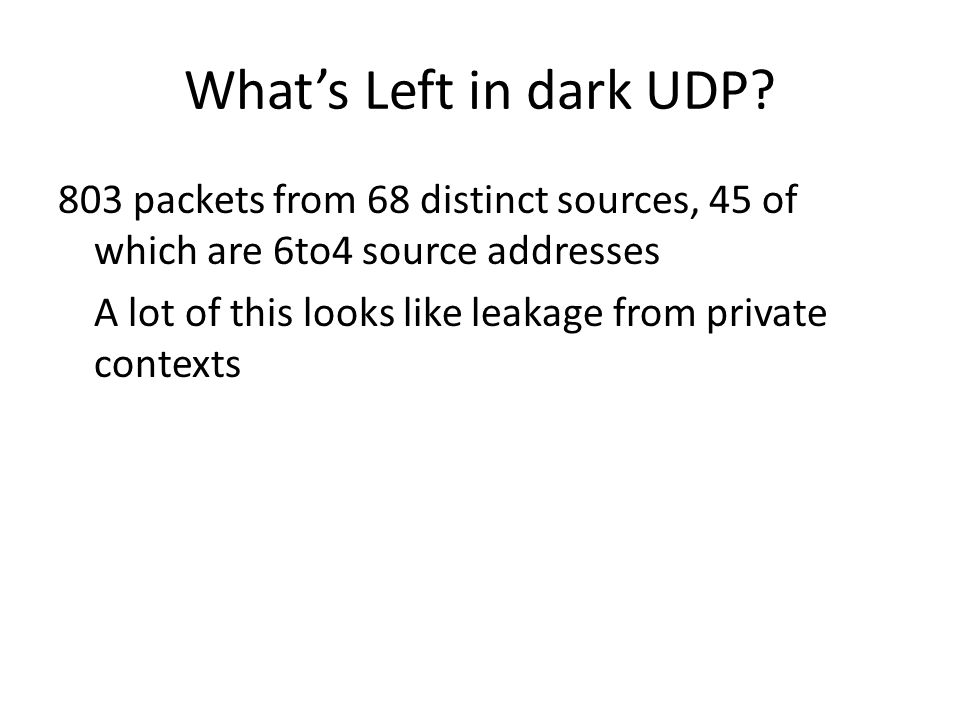 What's Left in dark UDP 803 packets from 68 distinct sources, 45 of which are 6to4 source addresses.