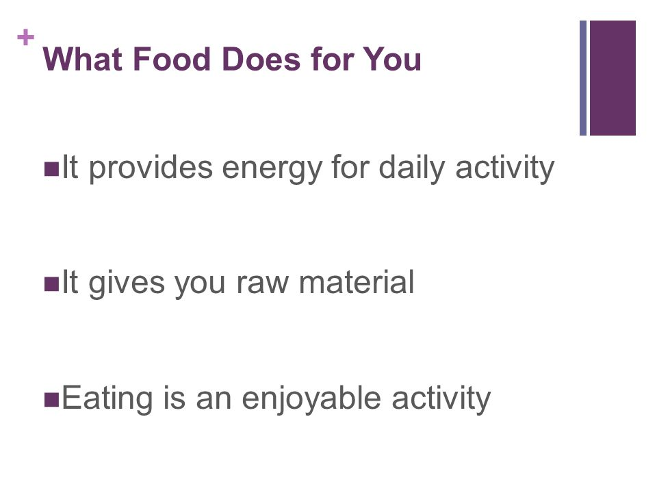 What Food Does for You It provides energy for daily activity.