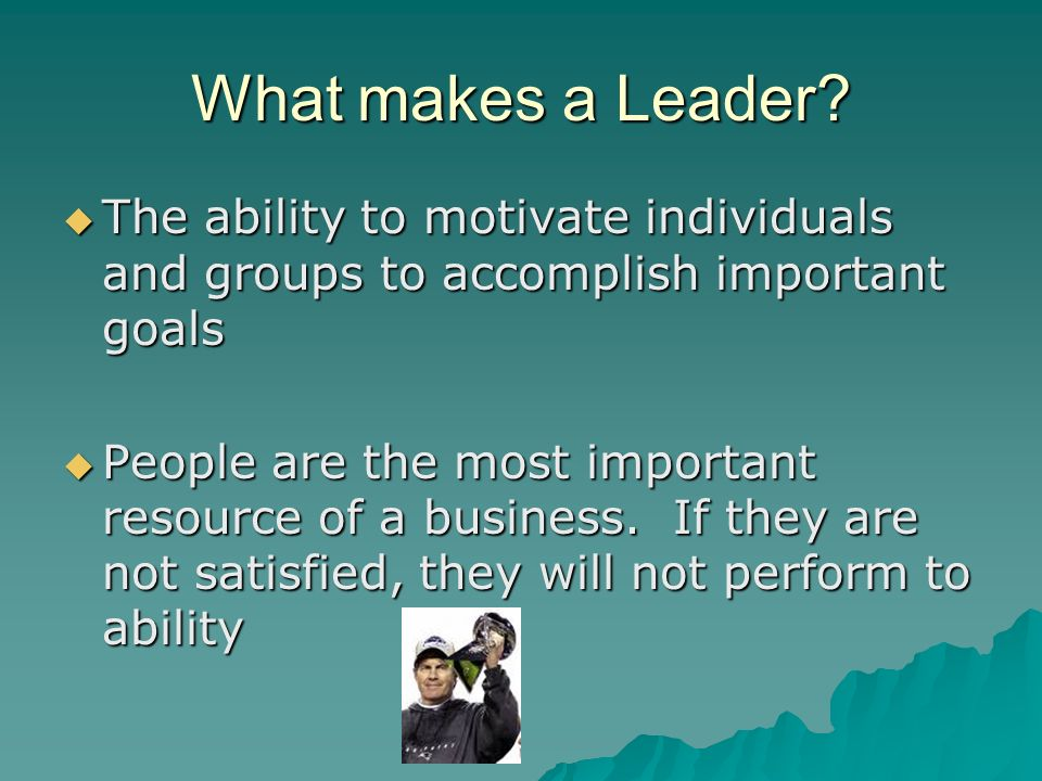 What makes a Leader The ability to motivate individuals and groups to accomplish important goals.