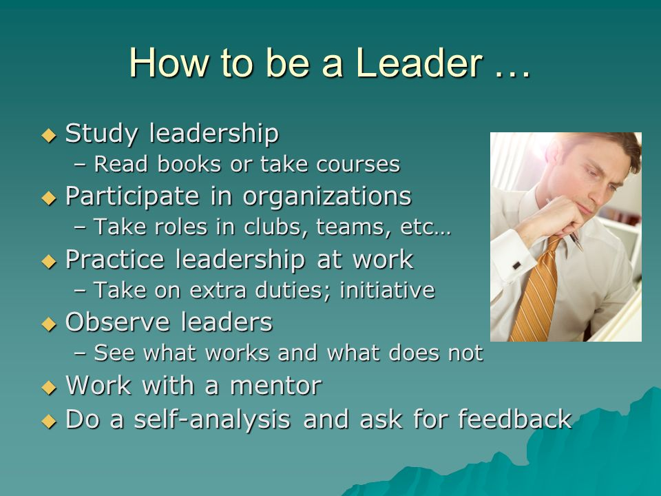 How to be a Leader … Study leadership Participate in organizations