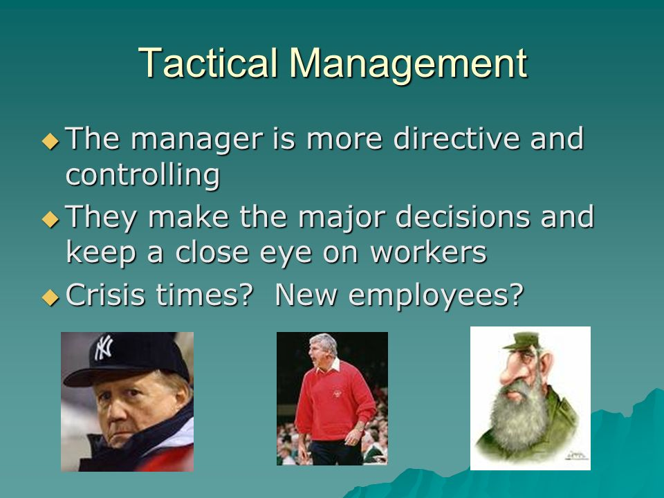 Tactical Management The manager is more directive and controlling