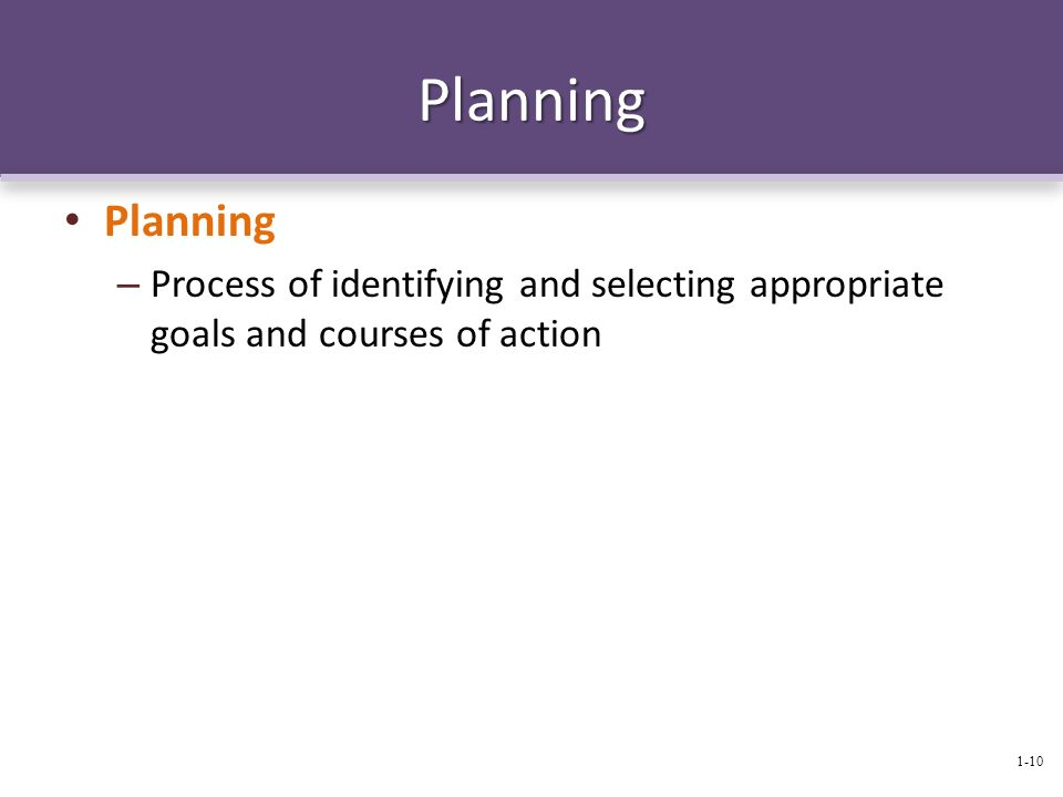 Planning Planning Process of identifying and selecting appropriate goals and courses of action