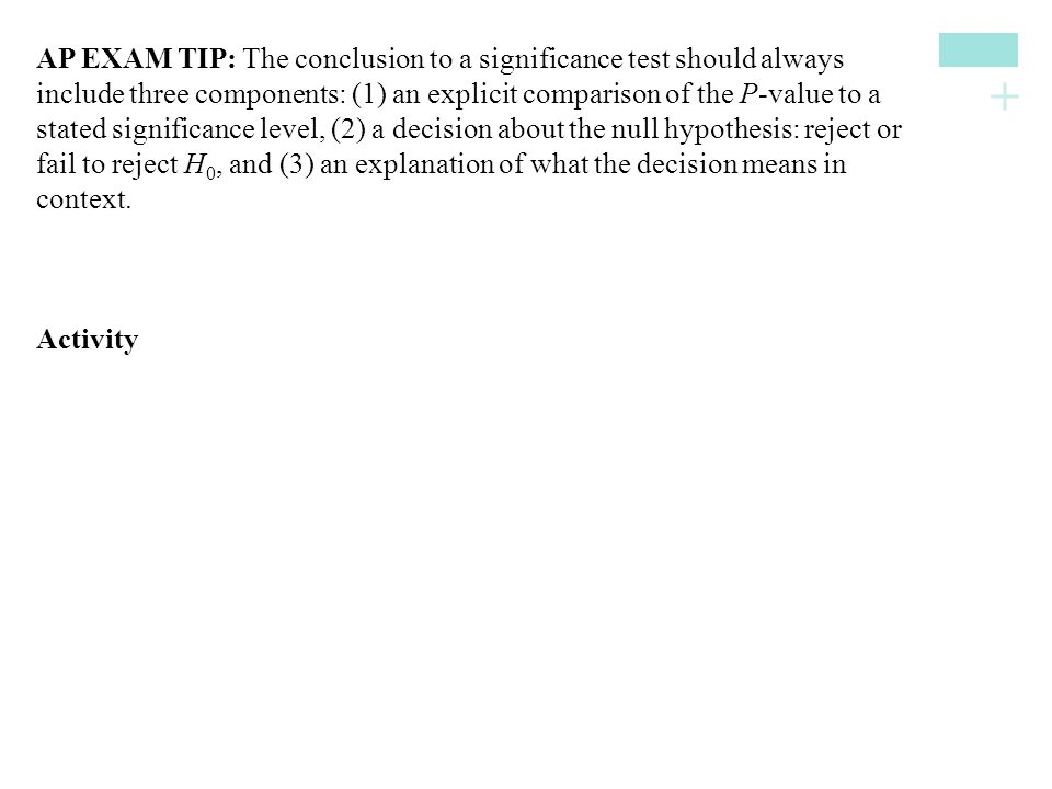 AP EXAM TIP: The conclusion to a significance test should always include three components: (1) an explicit comparison of the P-value to a stated significance level, (2) a decision about the null hypothesis: reject or fail to reject H0, and (3) an explanation of what the decision means in context.
