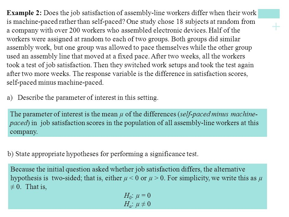 Example 2: Does the job satisfaction of assembly-line workers differ when their work is machine-paced rather than self-paced One study chose 18 subjects at random from a company with over 200 workers who assembled electronic devices. Half of the workers were assigned at random to each of two groups. Both groups did similar assembly work, but one group was allowed to pace themselves while the other group used an assembly line that moved at a fixed pace. After two weeks, all the workers took a test of job satisfaction. Then they switched work setups and took the test again after two more weeks. The response variable is the difference in satisfaction scores, self-paced minus machine-paced.