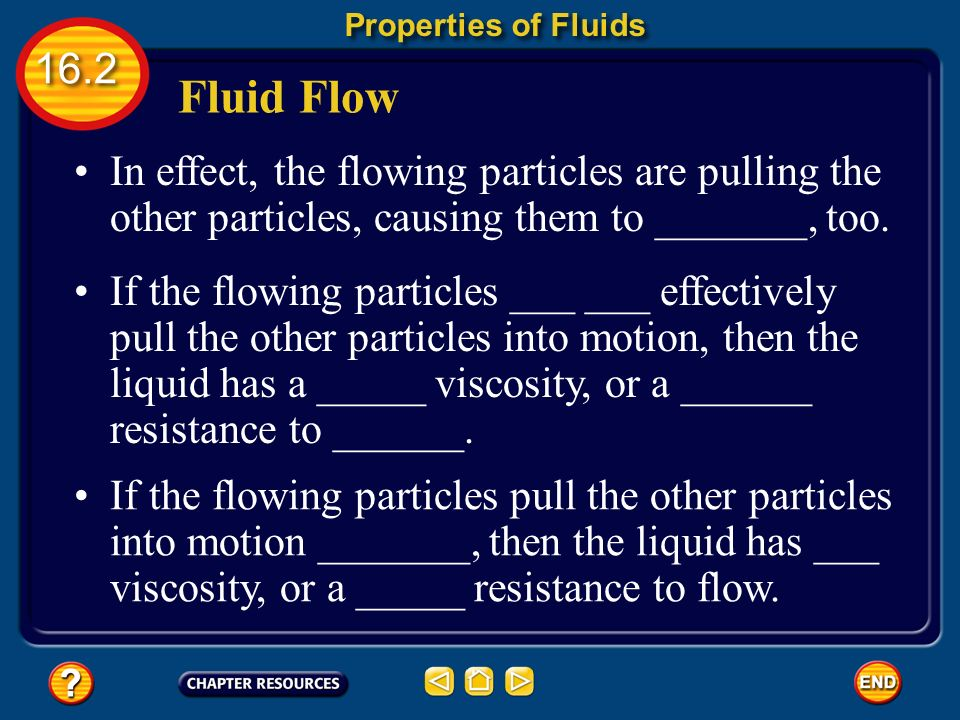 Properties of Fluids Fluid Flow. In effect, the flowing particles are pulling the other particles, causing them to _______, too.