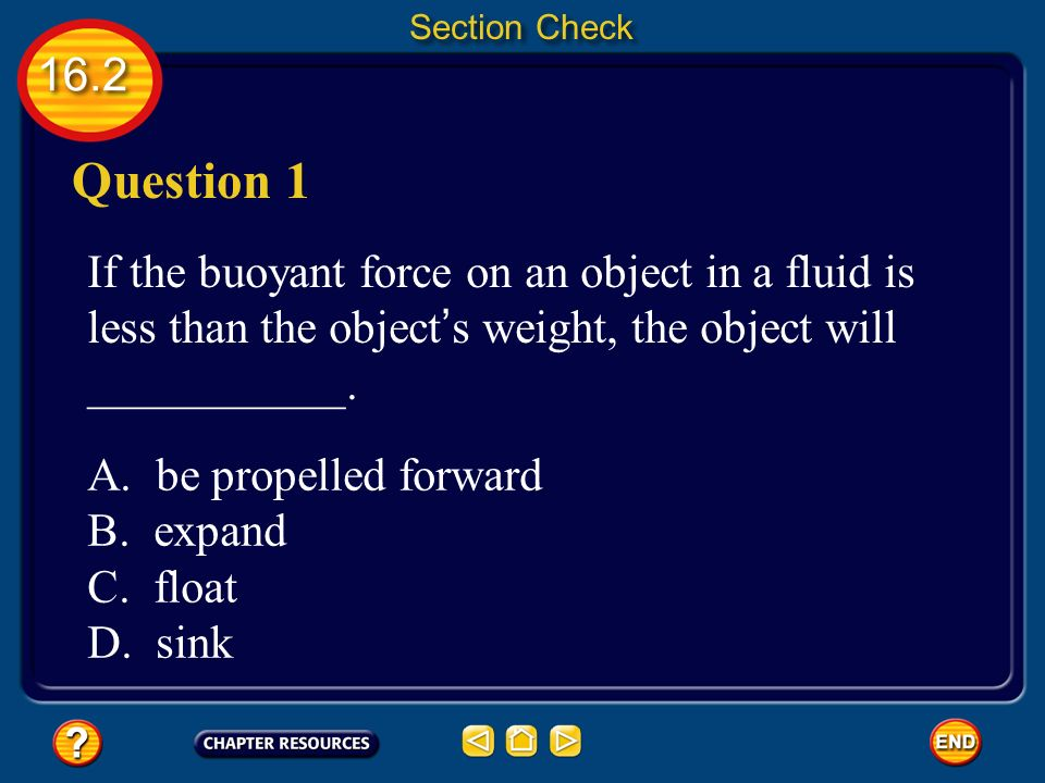 Section Check Question 1. If the buoyant force on an object in a fluid is less than the object's weight, the object will ___________.