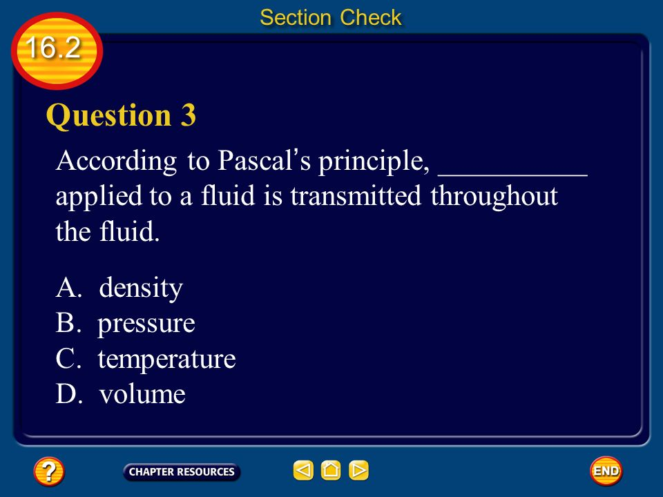 Section Check Question 3. According to Pascal's principle, __________ applied to a fluid is transmitted throughout the fluid.