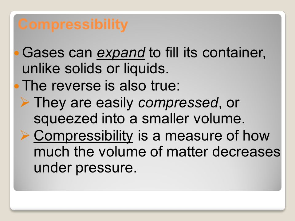 compressibility of solid liquid and gas. compressibility gases can expand to fill its container, unlike solids or liquids. the reverse of solid liquid and gas