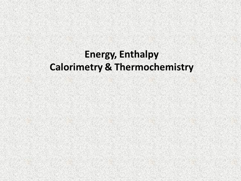 Energy, Enthalpy Calorimetry & Thermochemistry