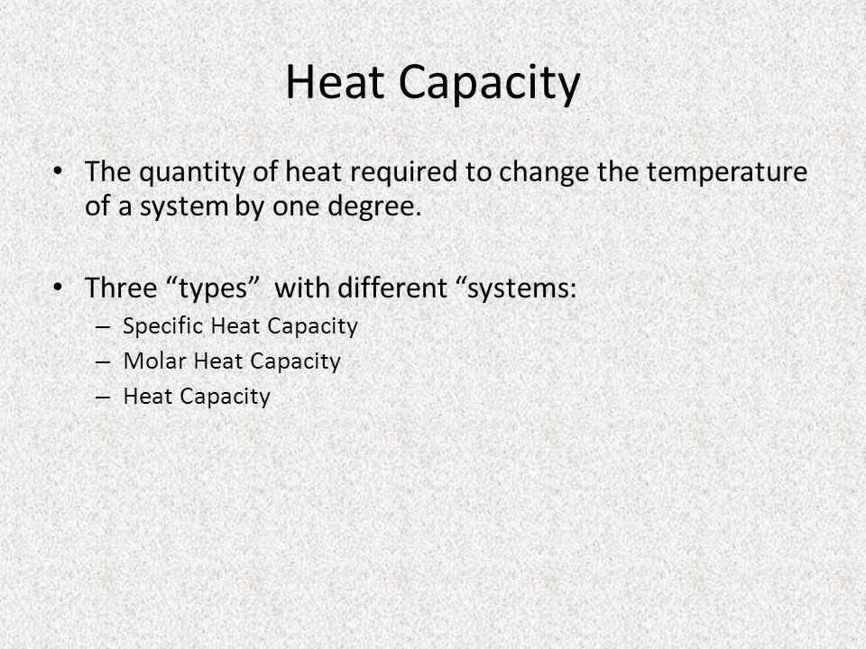 Heat Capacity The quantity of heat required to change the temperature of a system by one degree. Three types with different systems: