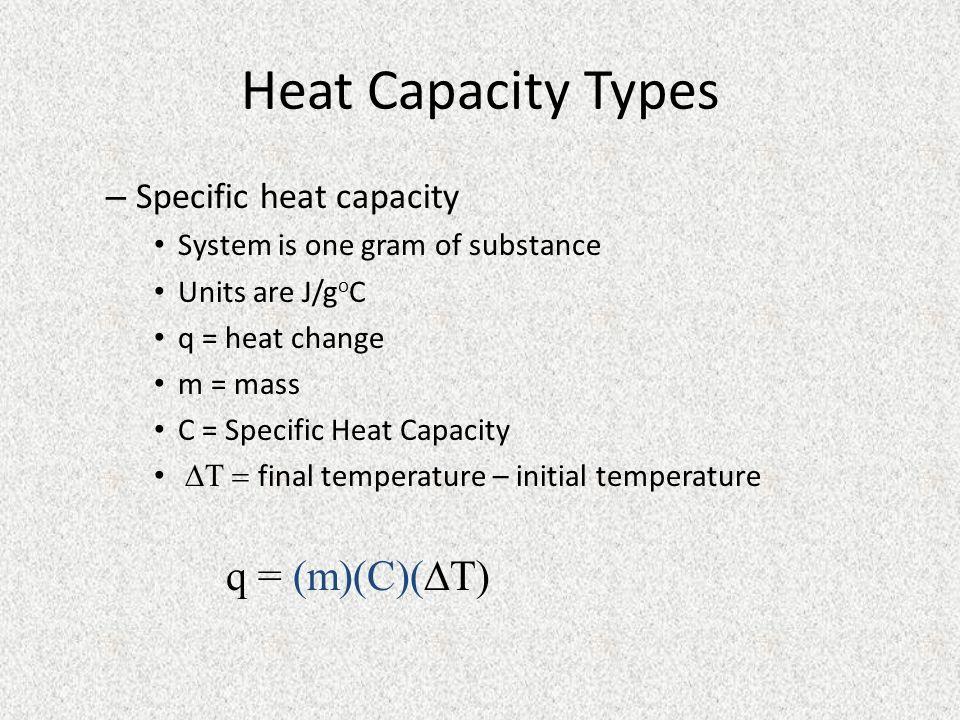 Heat Capacity Types q = (m)(C)(T) Specific heat capacity