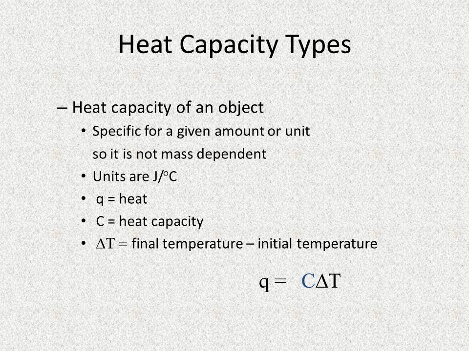 Heat Capacity Types q = CT Heat capacity of an object
