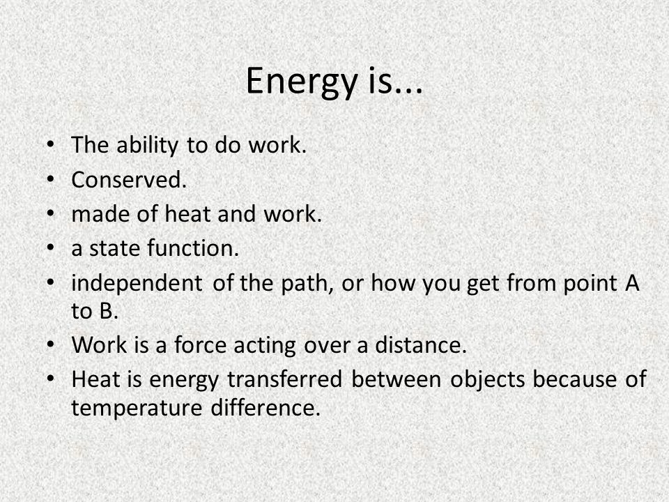 Energy is... The ability to do work. Conserved. made of heat and work.