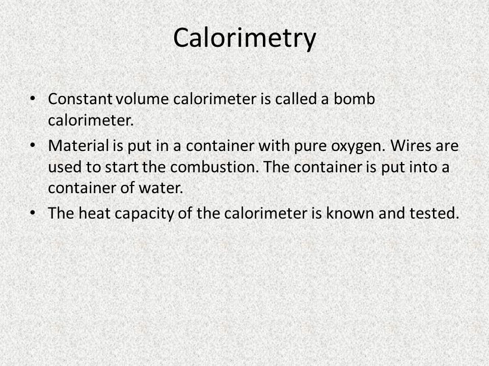 Calorimetry Constant volume calorimeter is called a bomb calorimeter.