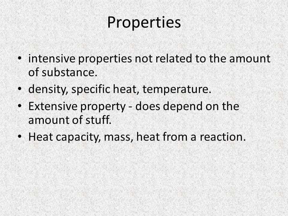 Properties intensive properties not related to the amount of substance. density, specific heat, temperature.