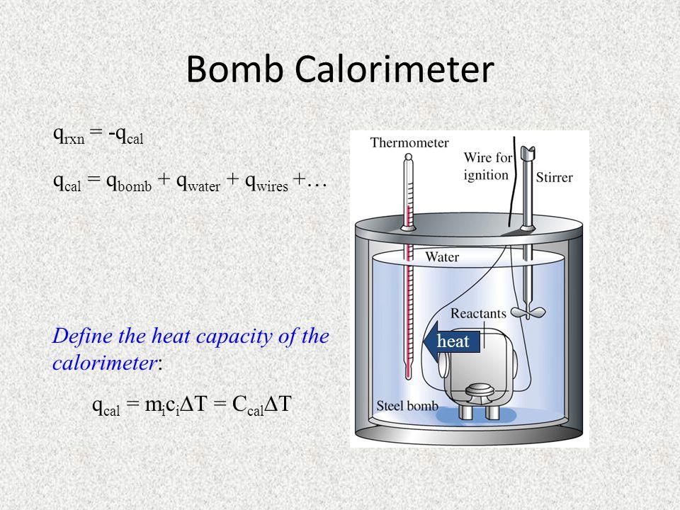 Bomb Calorimeter qrxn = -qcal qcal = qbomb + qwater + qwires +…