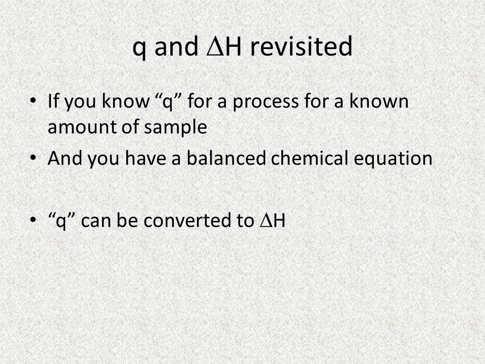 q and DH revisited If you know q for a process for a known amount of sample. And you have a balanced chemical equation.