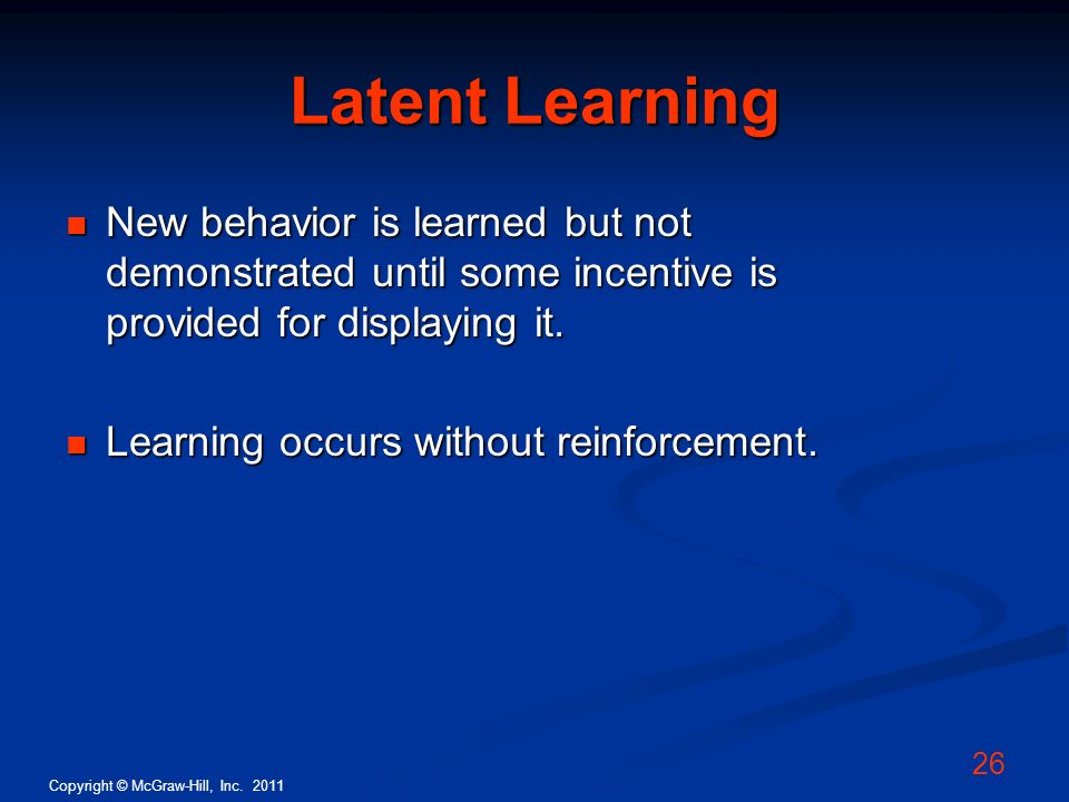 Latent Learning New behavior is learned but not demonstrated until some incentive is provided for displaying it.