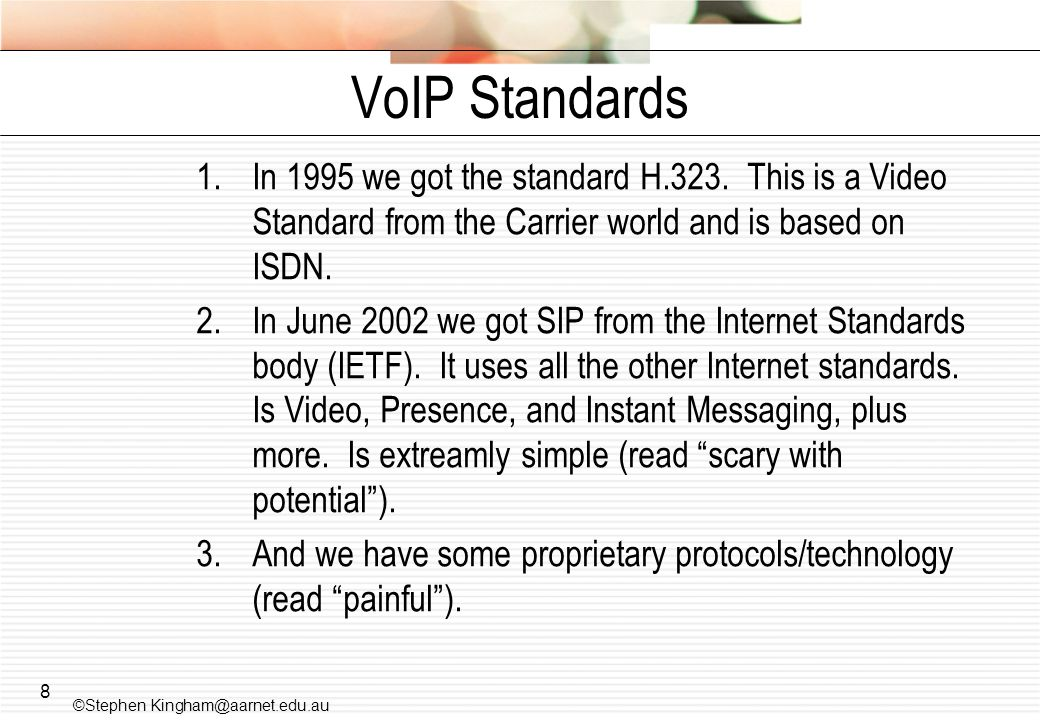 VoIP Standards In 1995 we got the standard H.323. This is a Video Standard from the Carrier world and is based on ISDN.