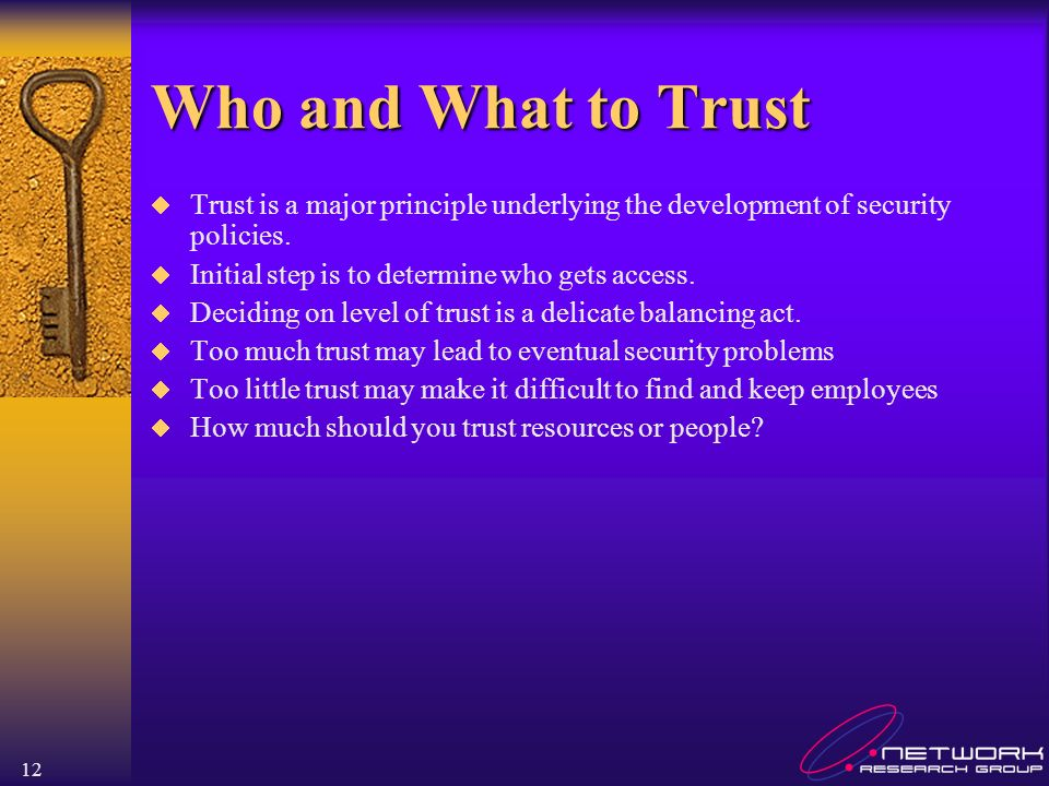 Who and What to Trust Trust is a major principle underlying the development of security policies. Initial step is to determine who gets access.