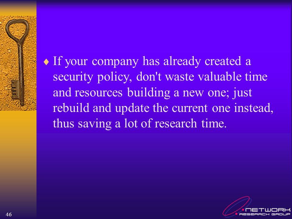 If your company has already created a security policy, don t waste valuable time and resources building a new one; just rebuild and update the current one instead, thus saving a lot of research time.