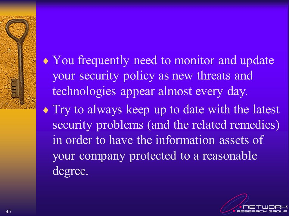 You frequently need to monitor and update your security policy as new threats and technologies appear almost every day.