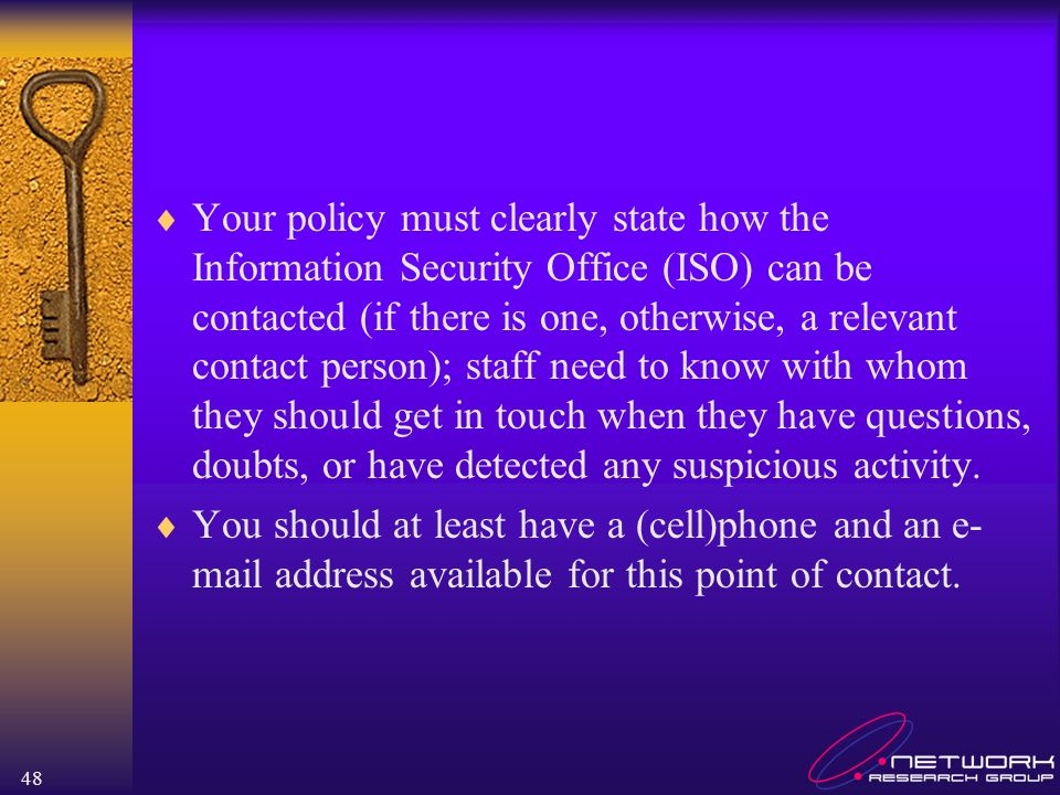 Your policy must clearly state how the Information Security Office (ISO) can be contacted (if there is one, otherwise, a relevant contact person); staff need to know with whom they should get in touch when they have questions, doubts, or have detected any suspicious activity.