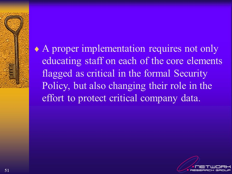A proper implementation requires not only educating staff on each of the core elements flagged as critical in the formal Security Policy, but also changing their role in the effort to protect critical company data.