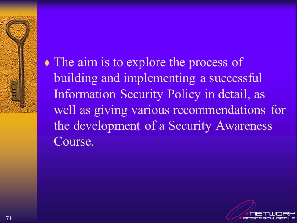 The aim is to explore the process of building and implementing a successful Information Security Policy in detail, as well as giving various recommendations for the development of a Security Awareness Course.