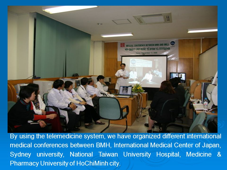 By using the telemedicine system, we have organized different international medical conferences between BMH, International Medical Center of Japan, Sydney university, National Taiwan University Hospital, Medicine & Pharmacy University of HoChiMinh city.
