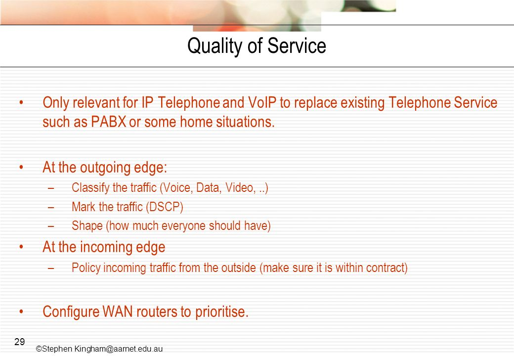 Quality of Service Only relevant for IP Telephone and VoIP to replace existing Telephone Service such as PABX or some home situations.