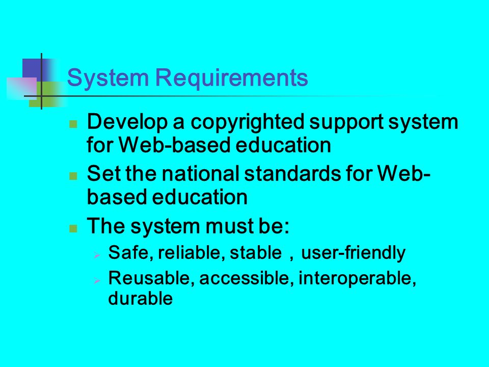 System Requirements Develop a copyrighted support system for Web-based education. Set the national standards for Web-based education.