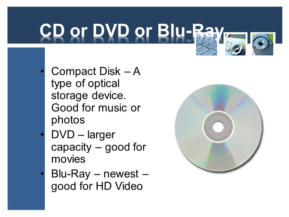 CD or DVD or Blu-Ray Compact Disk – A type of optical storage device. Good for music or photos. DVD – larger capacity – good for movies.