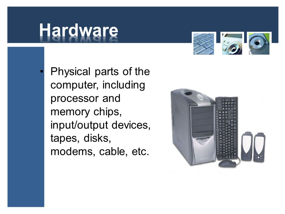 Hardware Physical parts of the computer, including processor and memory chips, input/output devices, tapes, disks, modems, cable, etc.